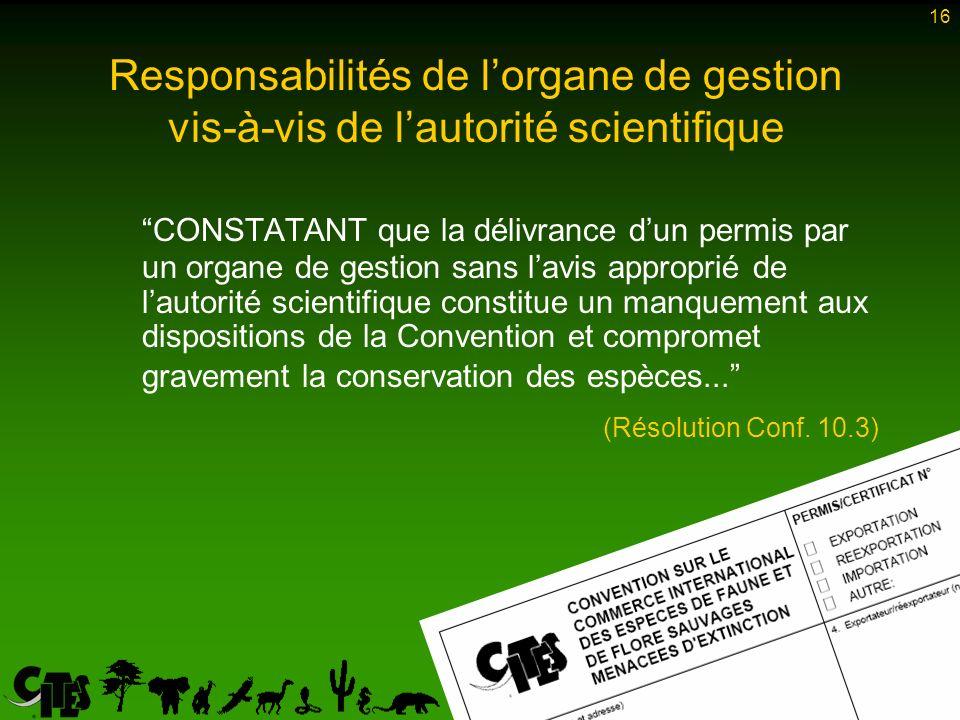 16 CONSTATANT que la délivrance dun permis par un organe de gestion sans lavis approprié de lautorité scientifique constitue un manquement aux dispositions de la Convention et compromet gravement la conservation des espèces...