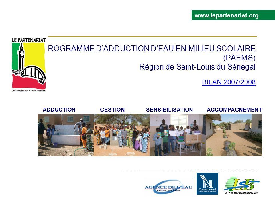 PROGRAMME DADDUCTION DEAU EN MILIEU SCOLAIRE (PAEMS) Région de Saint-Louis du Sénégal BILAN 2007/2008 www.lepartenariat.org ADDUCTION GESTION SENSIBILISATION ACCOMPAGNEMENT