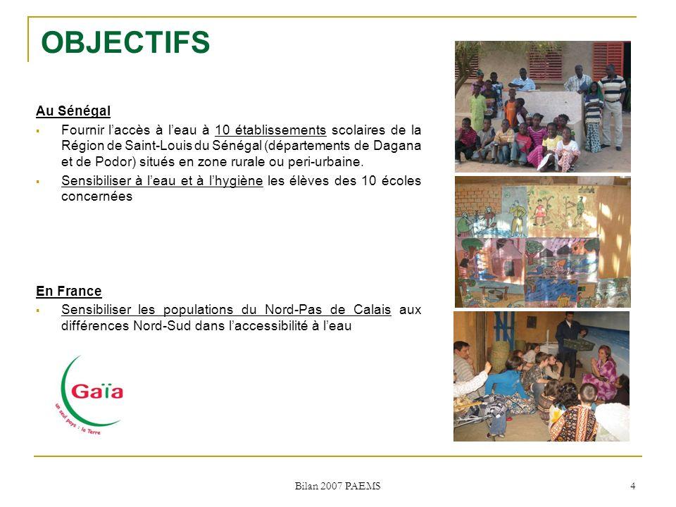 Bilan 2007 PAEMS 4 OBJECTIFS Au Sénégal Fournir laccès à leau à 10 établissements scolaires de la Région de Saint-Louis du Sénégal (départements de Dagana et de Podor) situés en zone rurale ou peri-urbaine.
