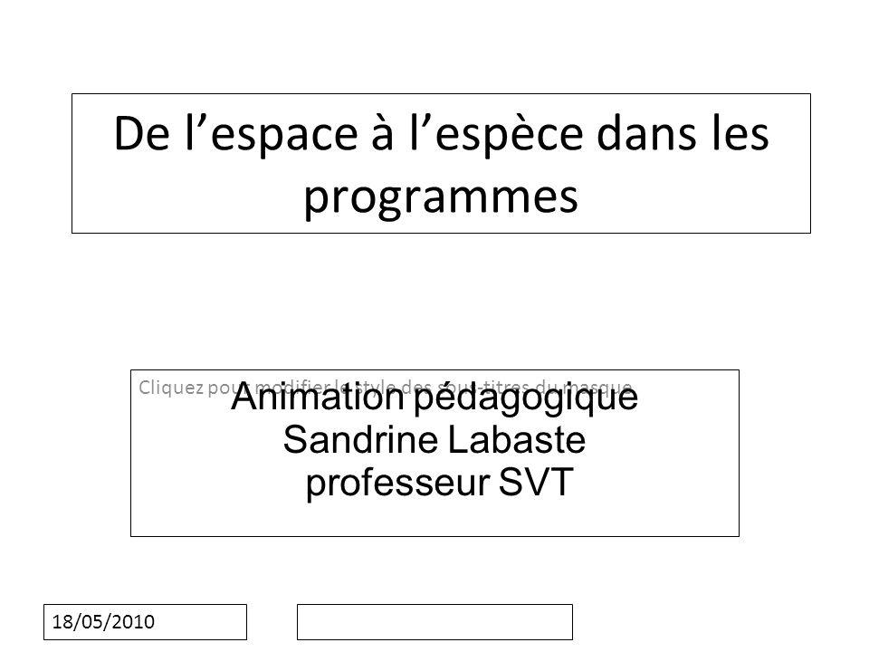Cliquez pour modifier le style des sous-titres du masque 18/05/2010 De lespace à lespèce dans les programmes Animation pédagogique Sandrine Labaste professeur SVT
