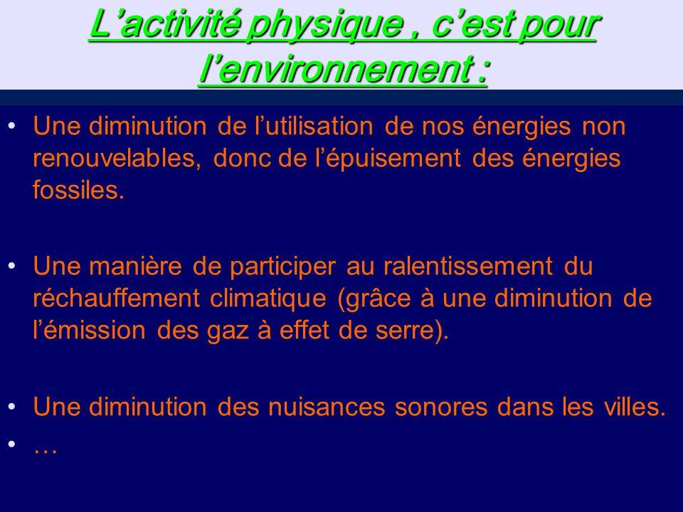 Lactivité physique, cest pour lenvironnement : Une diminution de lutilisation de nos énergies non renouvelables, donc de lépuisement des énergies fossiles.