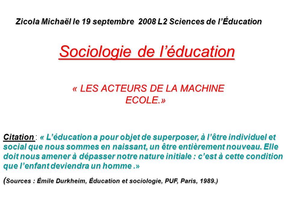 Sociologie de léducation « LES ACTEURS DE LA MACHINE ECOLE.» « LES ACTEURS DE LA MACHINE ECOLE.» Zicola Michaël le 19 septembre 2008 L2 Sciences de lÉ