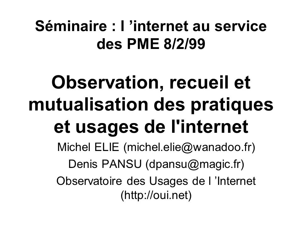 Séminaire : l internet au service des PME 8/2/99 Observation, recueil et mutualisation des pratiques et usages de l internet Michel ELIE (michel.elie@wanadoo.fr) Denis PANSU (dpansu@magic.fr) Observatoire des Usages de l Internet (http://oui.net)