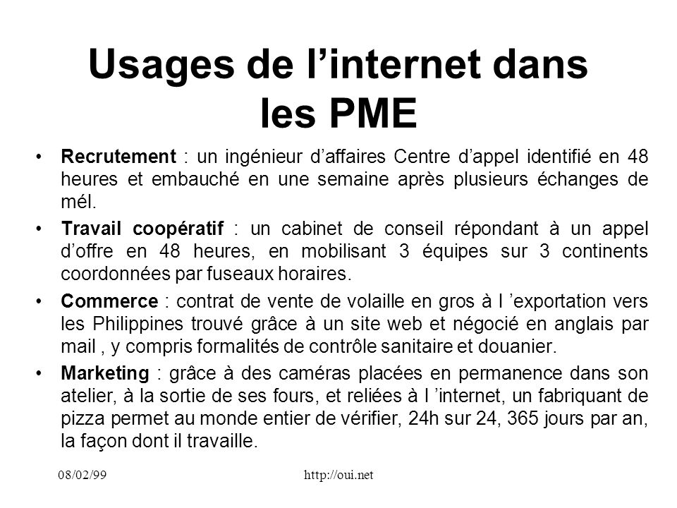 08/02/99http://oui.net Usages de linternet dans les PME Recrutement : un ingénieur daffaires Centre dappel identifié en 48 heures et embauché en une semaine après plusieurs échanges de mél.