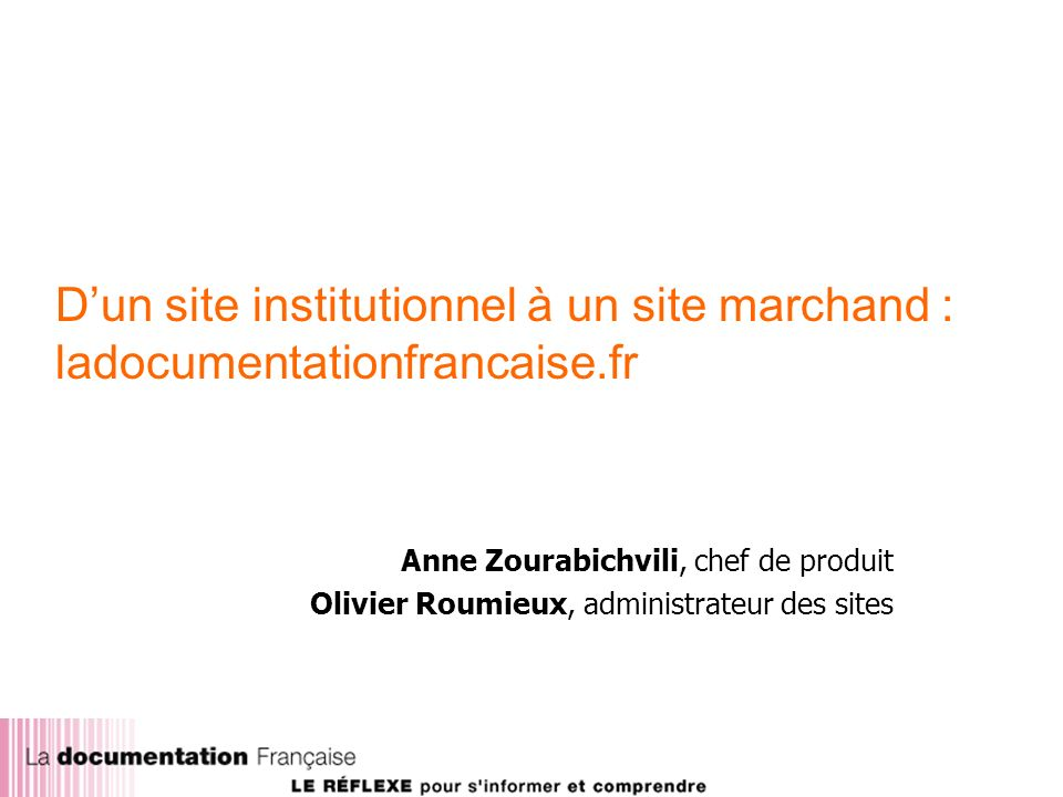 Dun site institutionnel à un site marchand : ladocumentationfrancaise.fr Anne Zourabichvili, chef de produit Olivier Roumieux, administrateur des sites