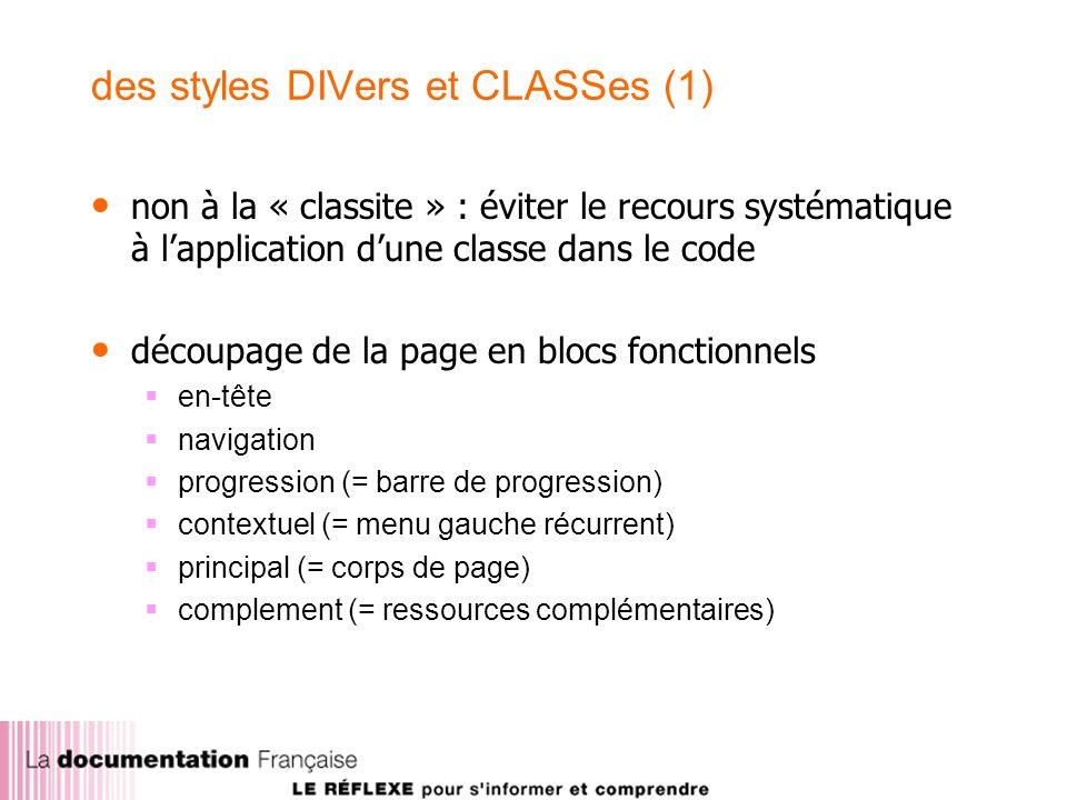 des styles DIVers et CLASSes (1) non à la « classite » : éviter le recours systématique à lapplication dune classe dans le code découpage de la page en blocs fonctionnels en-tête navigation progression (= barre de progression) contextuel (= menu gauche récurrent) principal (= corps de page) complement (= ressources complémentaires)