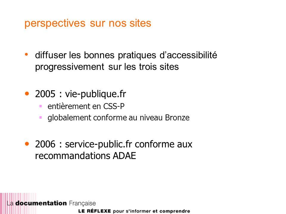 perspectives sur nos sites diffuser les bonnes pratiques daccessibilité progressivement sur les trois sites 2005 : vie-publique.fr entièrement en CSS-P globalement conforme au niveau Bronze 2006 : service-public.fr conforme aux recommandations ADAE