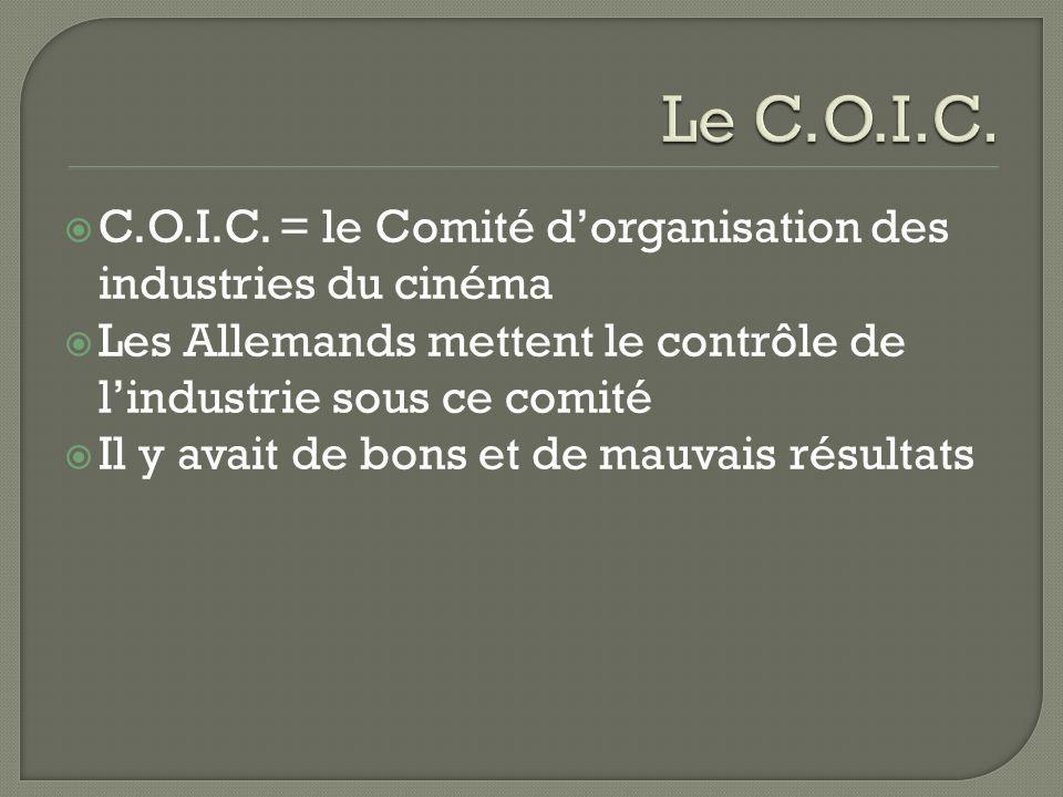 C.O.I.C. = le Comité dorganisation des industries du cinéma Les Allemands mettent le contrôle de lindustrie sous ce comité Il y avait de bons et de ma