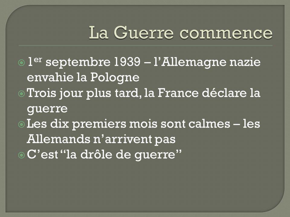 1 er septembre 1939 – lAllemagne nazie envahie la Pologne Trois jour plus tard, la France déclare la guerre Les dix premiers mois sont calmes – les Allemands narrivent pas Cest la drôle de guerre