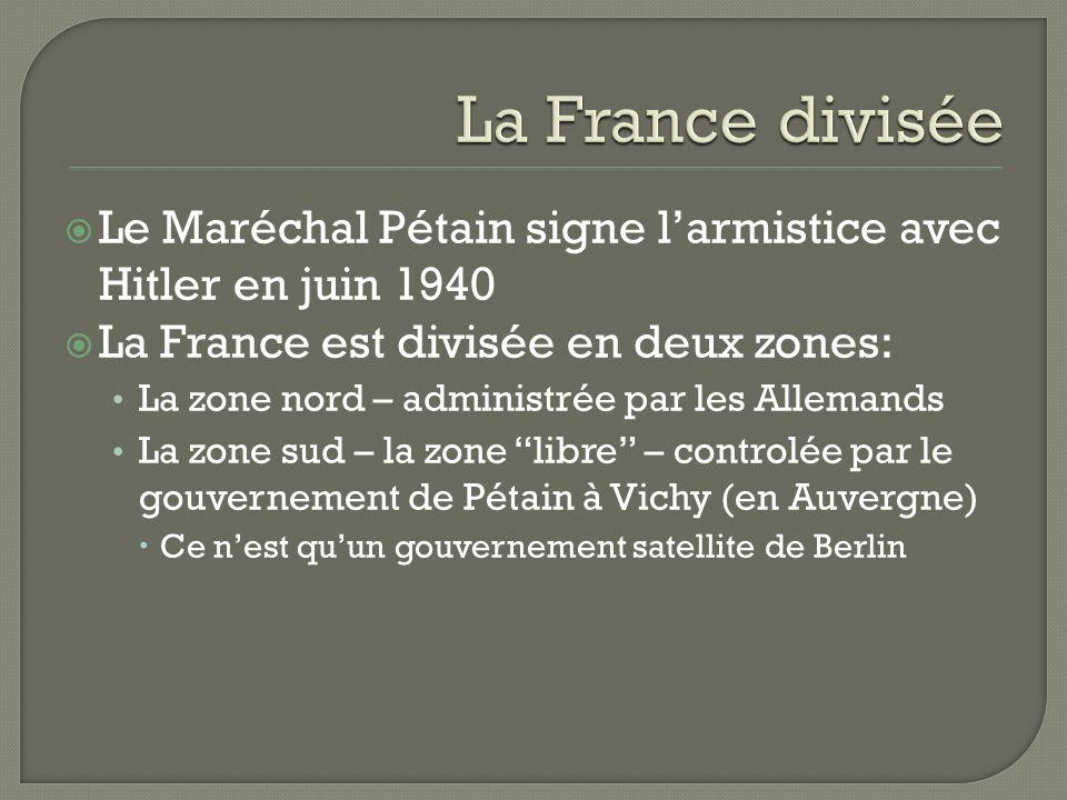 Le Maréchal Pétain signe larmistice avec Hitler en juin 1940 La France est divisée en deux zones: La zone nord – administrée par les Allemands La zone sud – la zone libre – controlée par le gouvernement de Pétain à Vichy (en Auvergne) Ce nest quun gouvernement satellite de Berlin