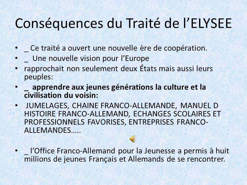 Conséquences du Traité de lELYSEE _ Ce traité a ouvert une nouvelle ère de coopération. _ Une nouvelle vision pour lEurope rapprochait non seulement d