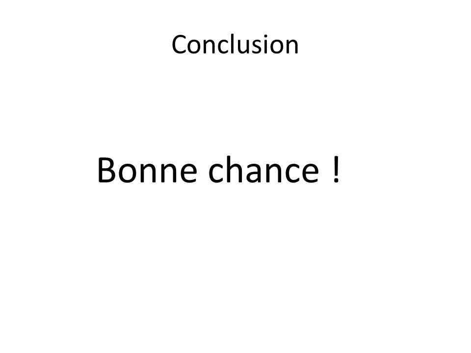 Conclusion Bonne chance !