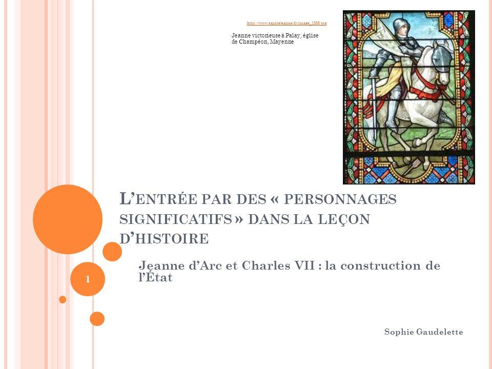 L ENTRÉE PAR DES « PERSONNAGES SIGNIFICATIFS » DANS LA LEÇON D HISTOIRE Jeanne dArc et Charles VII : la construction de lÉtat Sophie Gaudelette 1 http