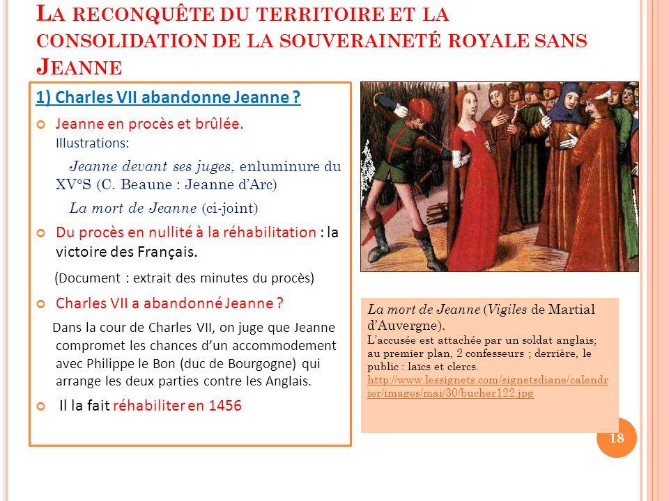 2 ÈME LEÇON : L A RECONQUÊTE DU TERRITOIRE ET LA CONSOLIDATION DE LA SOUVERAINETÉ ROYALE SANS J EANNE 1) Charles VII abandonne Jeanne ? Jeanne en proc