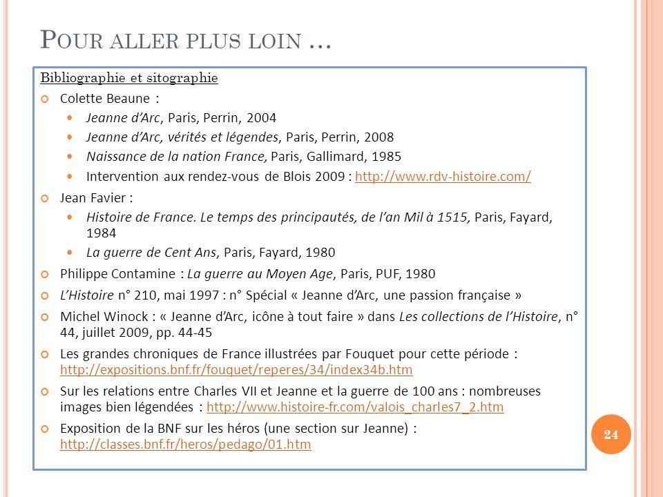 P OUR ALLER PLUS LOIN … Bibliographie et sitographie Colette Beaune : Jeanne dArc, Paris, Perrin, 2004 Jeanne dArc, vérités et légendes, Paris, Perrin