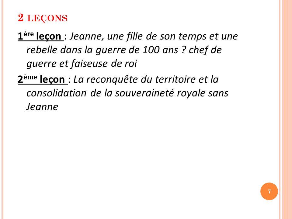 2 LEÇONS 1 ère leçon : Jeanne, une fille de son temps et une rebelle dans la guerre de 100 ans ? chef de guerre et faiseuse de roi 2 ème leçon : La re