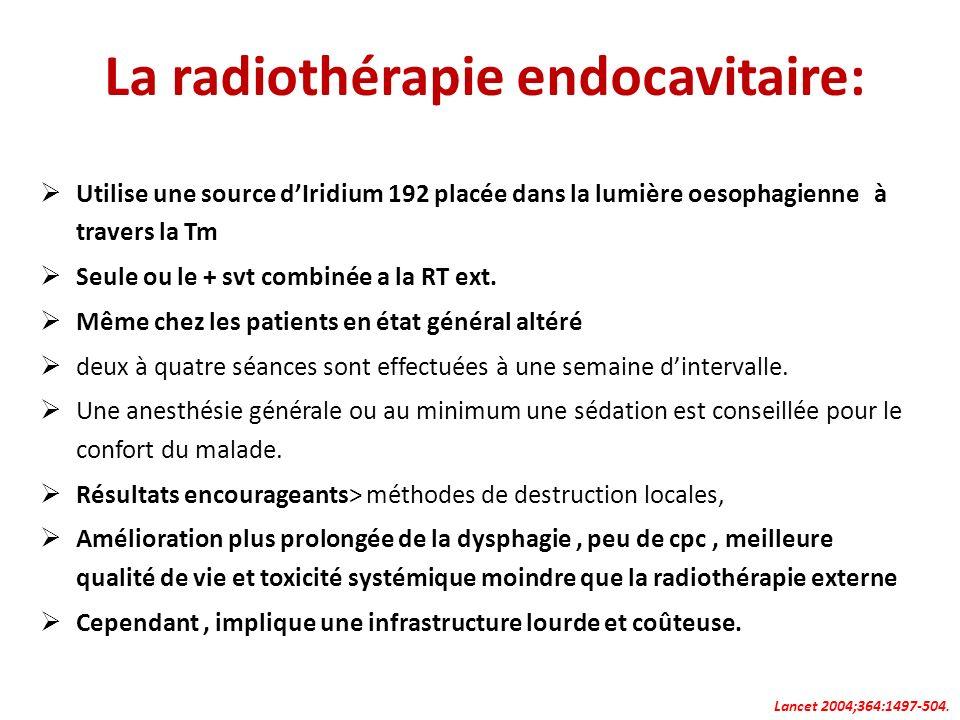 La radiothérapie endocavitaire: Utilise une source dIridium 192 placée dans la lumière oesophagienne à travers la Tm Seule ou le + svt combinée a la R