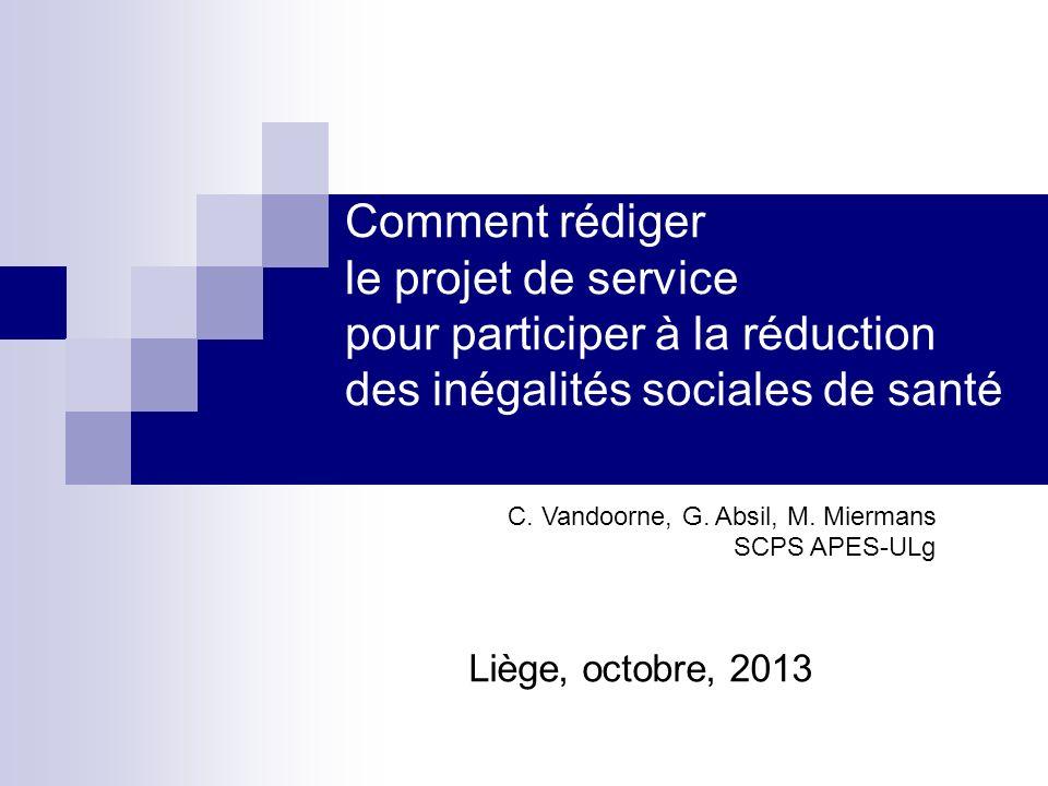 Comment rédiger le projet de service pour participer à la réduction des inégalités sociales de santé Liège, octobre, 2013 C. Vandoorne, G. Absil, M. M