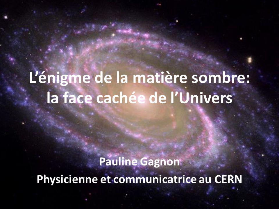 Pauline Gagnon Physicienne et communicatrice au CERN Lénigme de la matière sombre: la face cachée de lUnivers