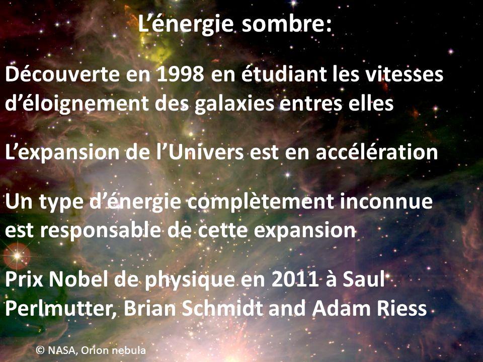 © NASA, Orion nebula Lénergie sombre: Découverte en 1998 en étudiant les vitesses déloignement des galaxies entres elles Lexpansion de lUnivers est en