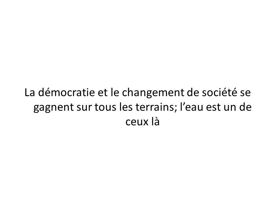 La démocratie et le changement de société se gagnent sur tous les terrains; leau est un de ceux là