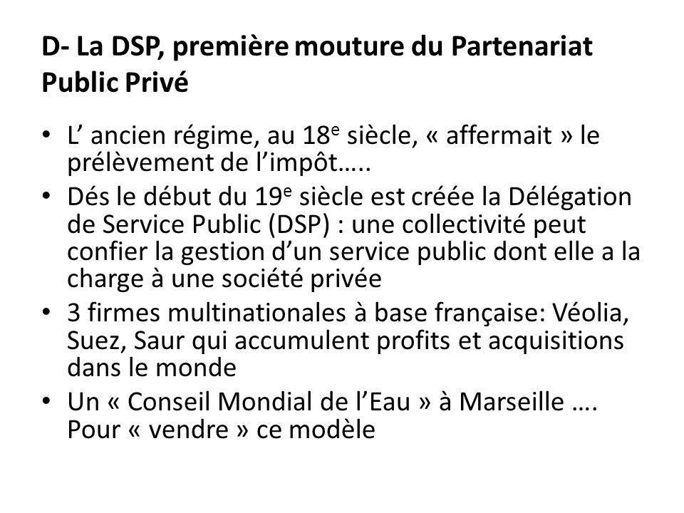 D- La DSP, première mouture du Partenariat Public Privé L ancien régime, au 18 e siècle, « affermait » le prélèvement de limpôt…..