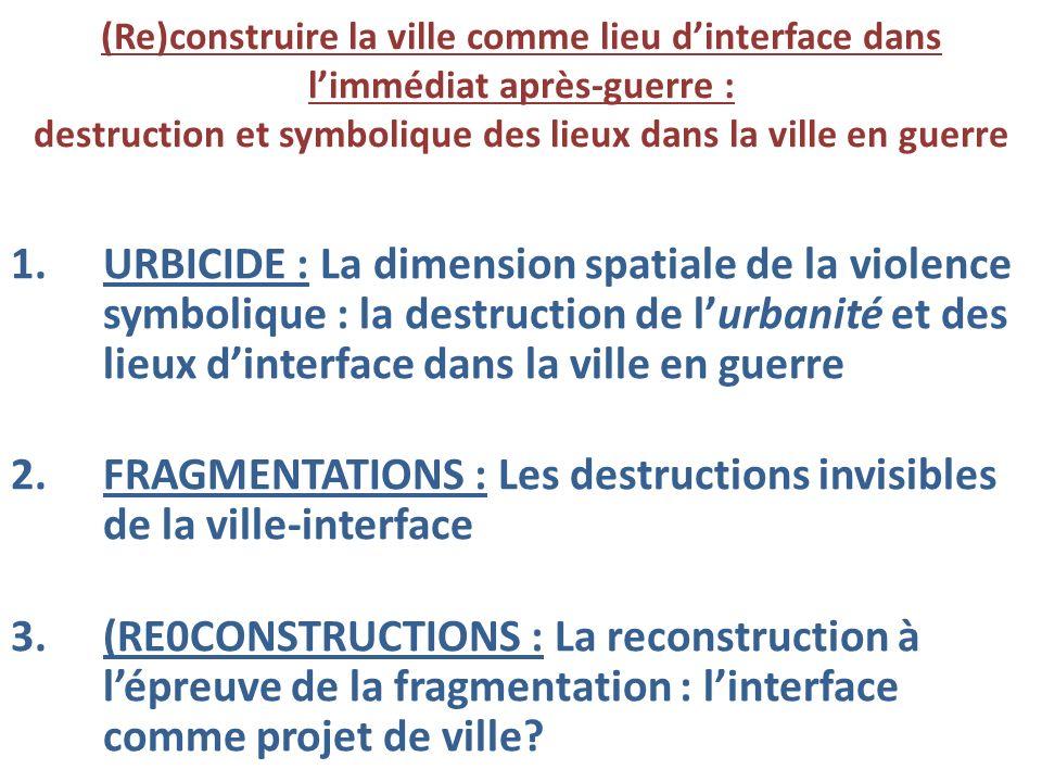 1.URBICIDE : La dimension spatiale de la violence symbolique : la destruction de lurbanité et des lieux dinterface dans la ville en guerre 2.FRAGMENTA