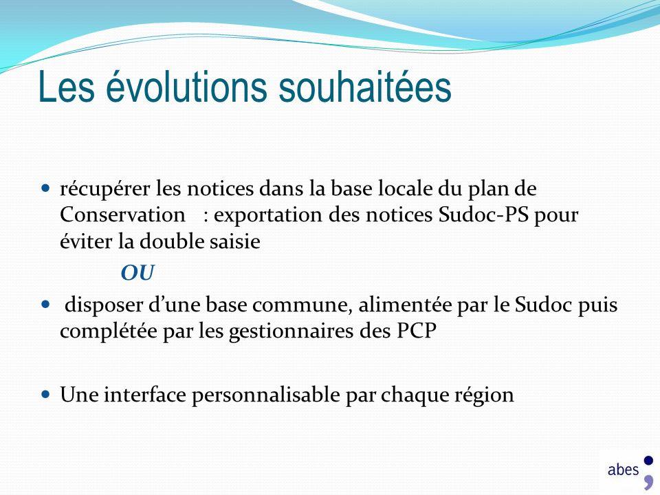 récupérer les notices dans la base locale du plan de Conservation : exportation des notices Sudoc-PS pour éviter la double saisie OU disposer dune base commune, alimentée par le Sudoc puis complétée par les gestionnaires des PCP Une interface personnalisable par chaque région Les évolutions souhaitées