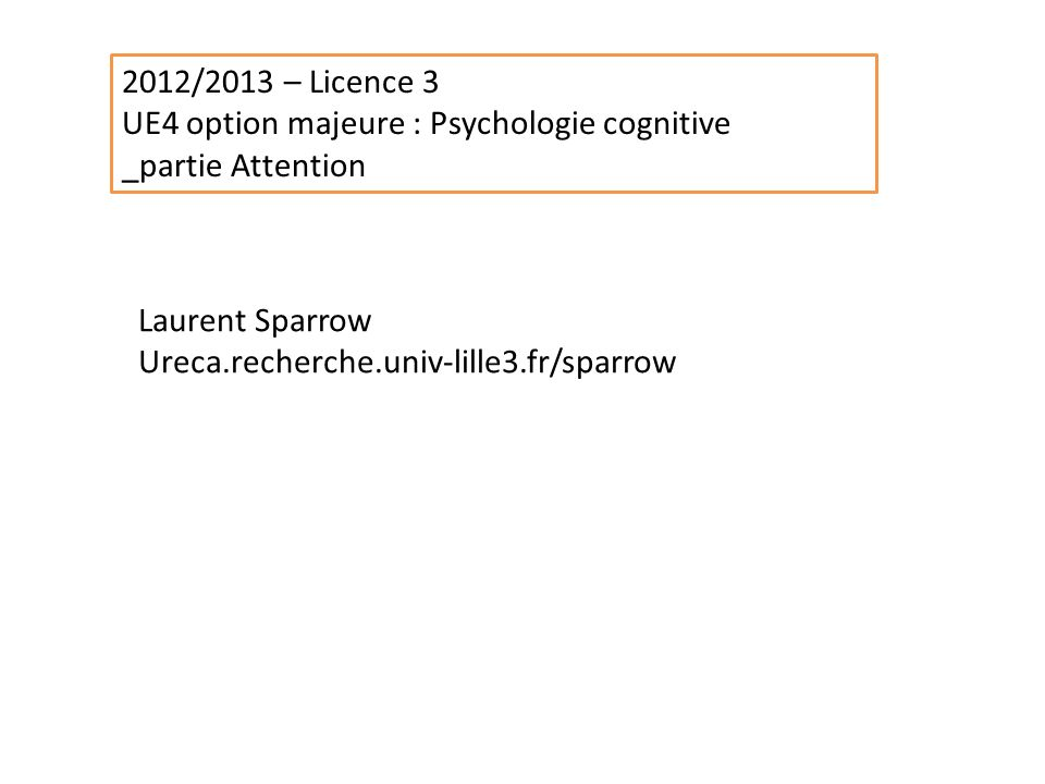 2012/2013 – Licence 3 UE4 option majeure : Psychologie cognitive _partie Attention Laurent Sparrow Ureca.recherche.univ-lille3.fr/sparrow