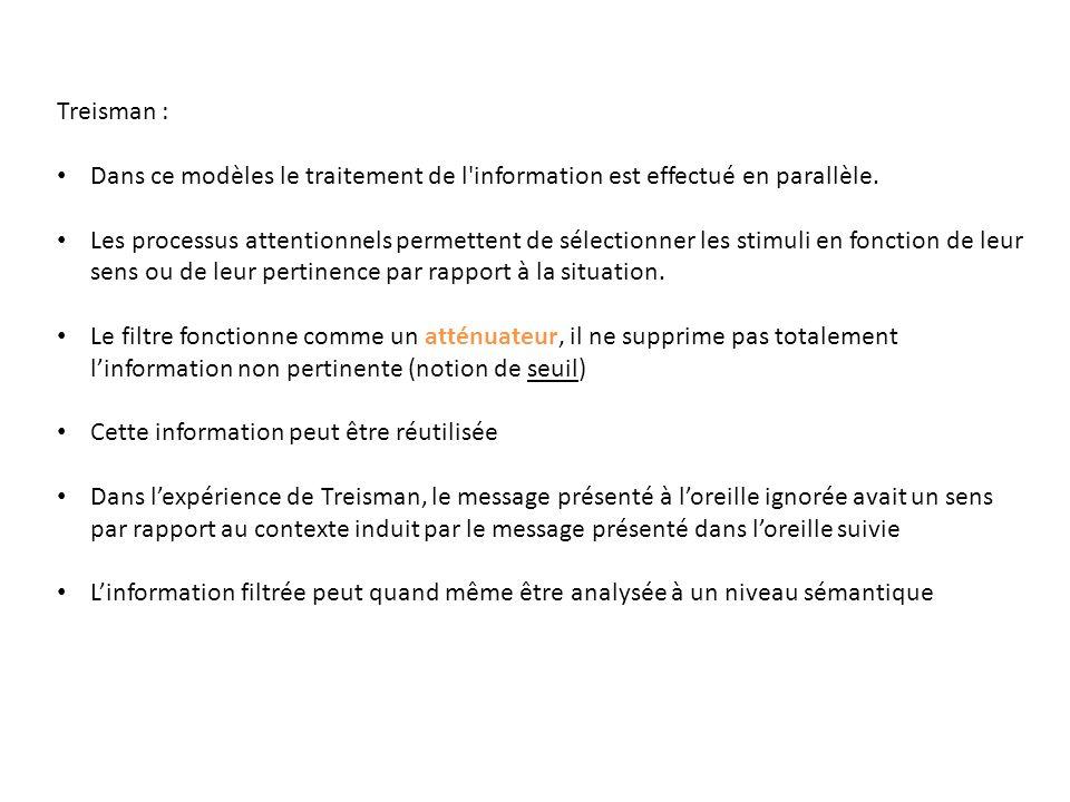 Treisman : Dans ce modèles le traitement de l'information est effectué en parallèle. Les processus attentionnels permettent de sélectionner les stimul