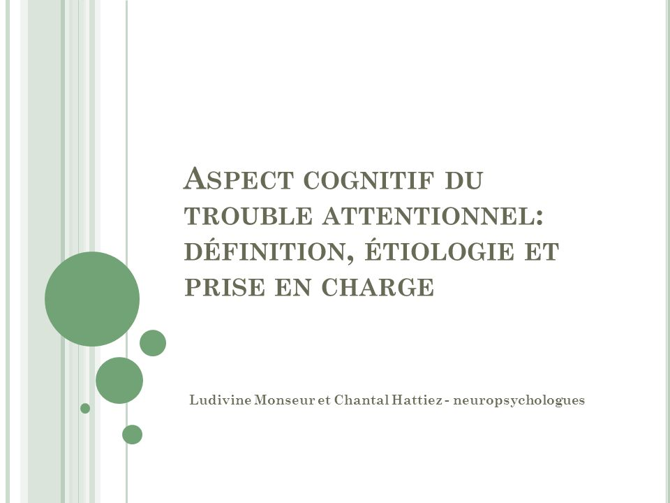 A SPECT COGNITIF DU TROUBLE ATTENTIONNEL : DÉFINITION, ÉTIOLOGIE ET PRISE EN CHARGE Ludivine Monseur et Chantal Hattiez - neuropsychologues