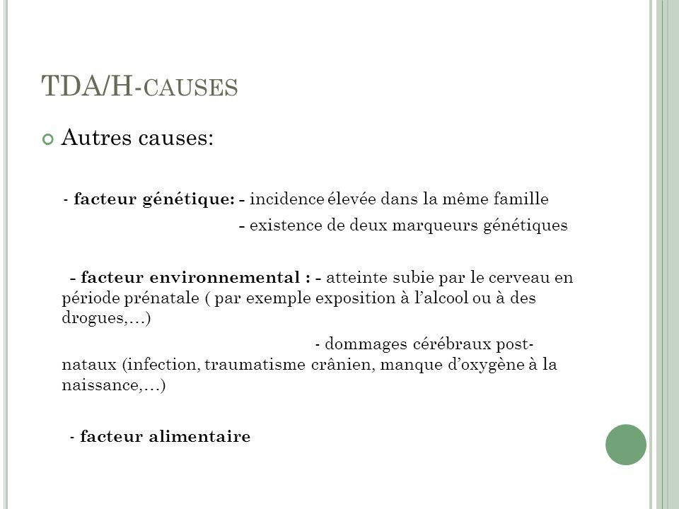 TDA/H- CAUSES Autres causes: - facteur génétique: - incidence élevée dans la même famille - existence de deux marqueurs génétiques - facteur environnemental : - atteinte subie par le cerveau en période prénatale ( par exemple exposition à lalcool ou à des drogues,…) - dommages cérébraux post- nataux (infection, traumatisme crânien, manque doxygène à la naissance,…) - facteur alimentaire