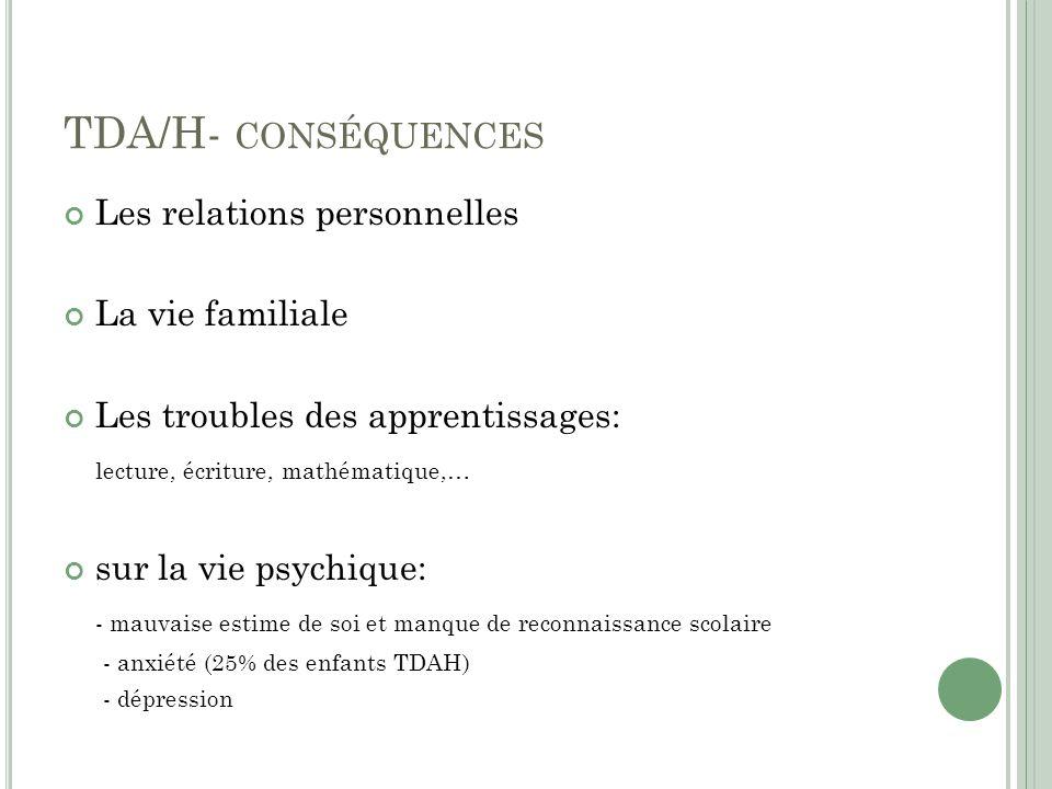 TDA/H- CONSÉQUENCES Les relations personnelles La vie familiale Les troubles des apprentissages: lecture, écriture, mathématique,… sur la vie psychique: - mauvaise estime de soi et manque de reconnaissance scolaire - anxiété (25% des enfants TDAH) - dépression