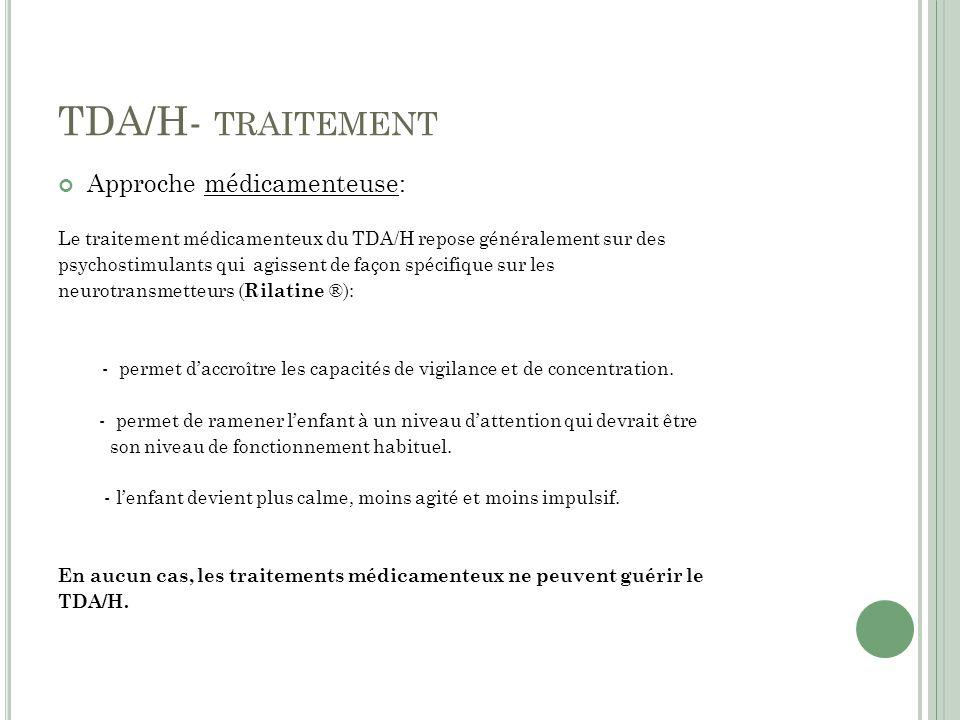 TDA/H- TRAITEMENT Approche médicamenteuse: Le traitement médicamenteux du TDA/H repose généralement sur des psychostimulants qui agissent de façon spécifique sur les neurotransmetteurs ( Rilatine ®): - permet daccroître les capacités de vigilance et de concentration.