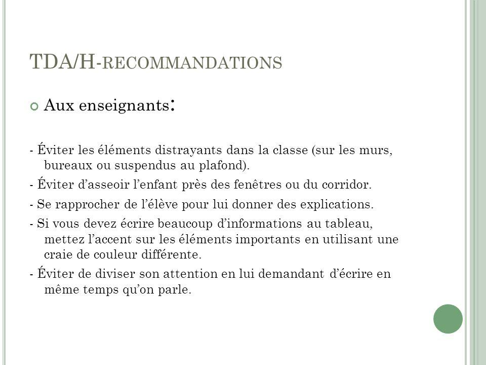 TDA/H- RECOMMANDATIONS Aux enseignants : - Éviter les éléments distrayants dans la classe (sur les murs, bureaux ou suspendus au plafond).