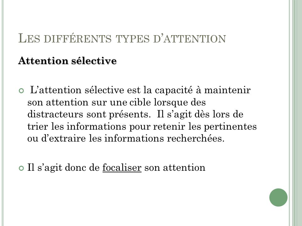 L ES DIFFÉRENTS TYPES D ATTENTION Attention sélective Lattention sélective est la capacité à maintenir son attention sur une cible lorsque des distrac