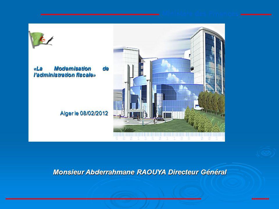 Ministère des Finances Monsieur Abderrahmane RAOUYA Directeur Général « La Modernisation de ladministration fiscale» Alger le 08/02/2012 Alger le 08/02/2012