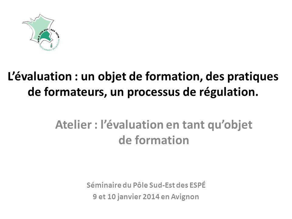 Lévaluation : un objet de formation, des pratiques de formateurs, un processus de régulation. Séminaire du Pôle Sud-Est des ESPÉ 9 et 10 janvier 2014