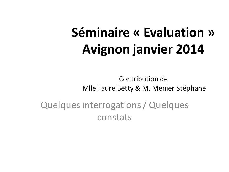 Séminaire « Evaluation » Avignon janvier 2014 Contribution de Mlle Faure Betty & M. Menier Stéphane Quelques interrogations / Quelques constats