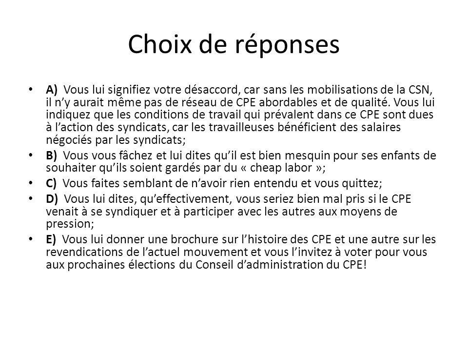 Choix de réponses A) Vous lui signifiez votre désaccord, car sans les mobilisations de la CSN, il ny aurait même pas de réseau de CPE abordables et de qualité.