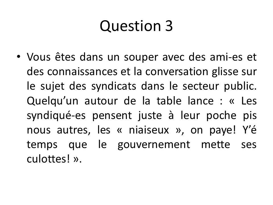 Question 3 Vous êtes dans un souper avec des ami-es et des connaissances et la conversation glisse sur le sujet des syndicats dans le secteur public.
