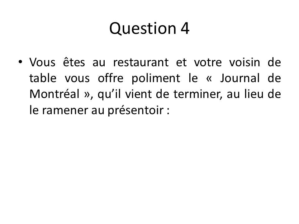 Question 4 Vous êtes au restaurant et votre voisin de table vous offre poliment le « Journal de Montréal », quil vient de terminer, au lieu de le ramener au présentoir :