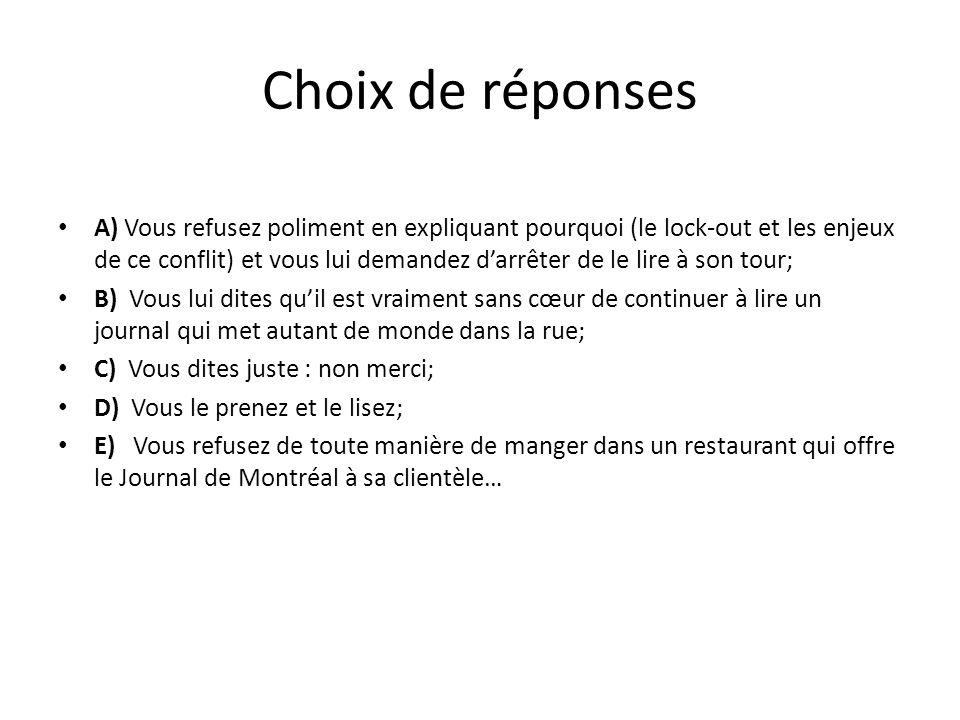 Choix de réponses A) Vous refusez poliment en expliquant pourquoi (le lock-out et les enjeux de ce conflit) et vous lui demandez darrêter de le lire à son tour; B) Vous lui dites quil est vraiment sans cœur de continuer à lire un journal qui met autant de monde dans la rue; C) Vous dites juste : non merci; D) Vous le prenez et le lisez; E) Vous refusez de toute manière de manger dans un restaurant qui offre le Journal de Montréal à sa clientèle…