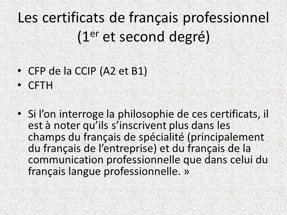 Les certificats de français professionnel (1 er et second degré) CFP de la CCIP (A2 et B1) CFTH Si lon interroge la philosophie de ces certificats, il