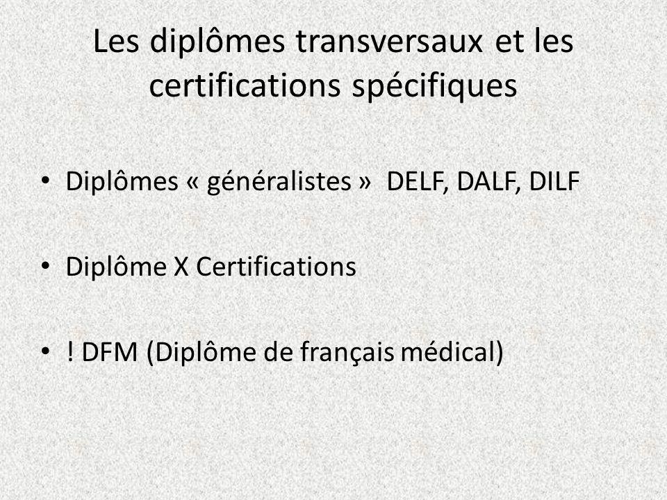 Les diplômes transversaux et les certifications spécifiques Diplômes « généralistes » DELF, DALF, DILF Diplôme X Certifications ! DFM (Diplôme de fran