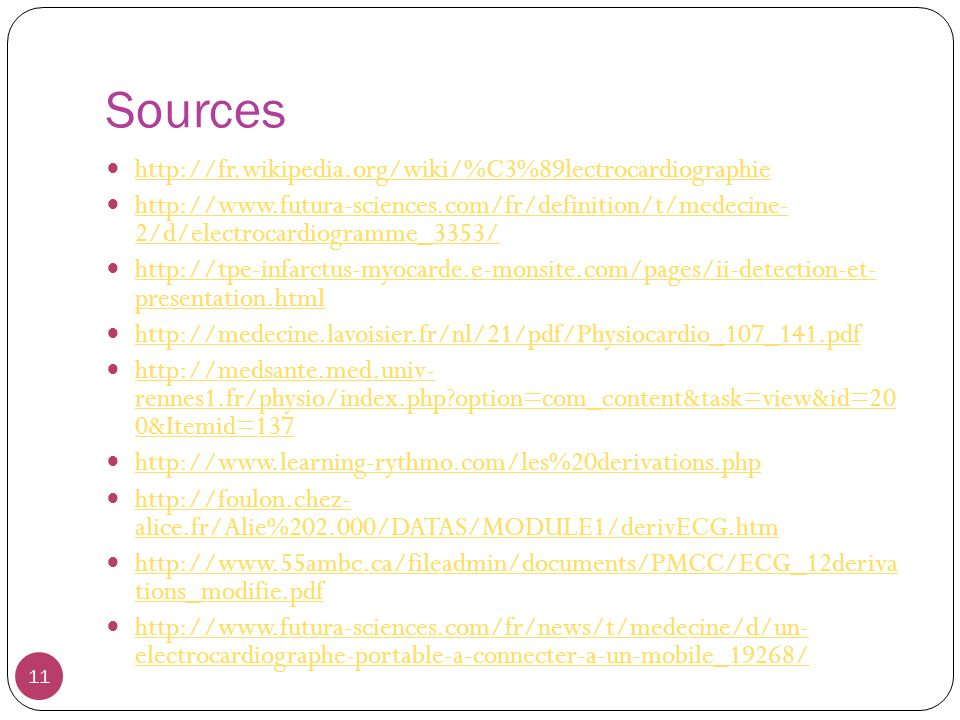 Sources http://fr.wikipedia.org/wiki/%C3%89lectrocardiographie http://www.futura-sciences.com/fr/definition/t/medecine- 2/d/electrocardiogramme_3353/ http://www.futura-sciences.com/fr/definition/t/medecine- 2/d/electrocardiogramme_3353/ http://tpe-infarctus-myocarde.e-monsite.com/pages/ii-detection-et- presentation.html http://tpe-infarctus-myocarde.e-monsite.com/pages/ii-detection-et- presentation.html http://medecine.lavoisier.fr/nl/21/pdf/Physiocardio_107_141.pdf http://medsante.med.univ- rennes1.fr/physio/index.php?option=com_content&task=view&id=20 0&Itemid=137 http://medsante.med.univ- rennes1.fr/physio/index.php?option=com_content&task=view&id=20 0&Itemid=137 http://www.learning-rythmo.com/les%20derivations.php http://foulon.chez- alice.fr/Alie%202.000/DATAS/MODULE1/derivECG.htm http://foulon.chez- alice.fr/Alie%202.000/DATAS/MODULE1/derivECG.htm http://www.55ambc.ca/fileadmin/documents/PMCC/ECG_12deriva tions_modifie.pdf http://www.55ambc.ca/fileadmin/documents/PMCC/ECG_12deriva tions_modifie.pdf http://www.futura-sciences.com/fr/news/t/medecine/d/un- electrocardiographe-portable-a-connecter-a-un-mobile_19268/ http://www.futura-sciences.com/fr/news/t/medecine/d/un- electrocardiographe-portable-a-connecter-a-un-mobile_19268/ 11
