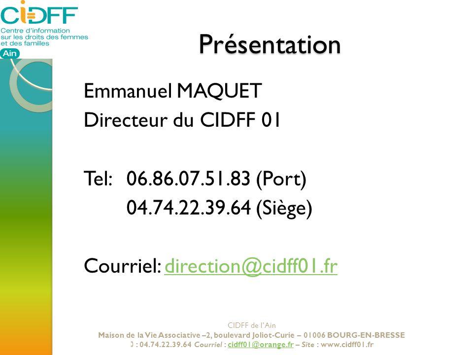 Présentation Emmanuel MAQUET Directeur du CIDFF 01 Tel: 06.86.07.51.83 (Port) 04.74.22.39.64 (Siège) Courriel: direction@cidff01.frdirection@cidff01.f