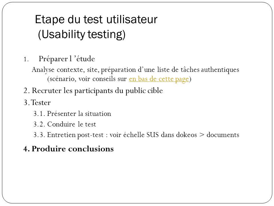 Etape du test utilisateur (Usability testing) 1. Préparer l étude Analyse contexte, site, préparation dune liste de tâches authentiques (scénario, voi