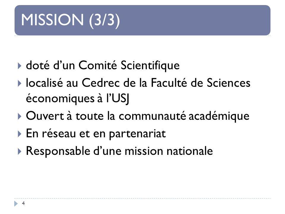 MISSION (3/3) 4 doté dun Comité Scientifique localisé au Cedrec de la Faculté de Sciences économiques à lUSJ Ouvert à toute la communauté académique En réseau et en partenariat Responsable dune mission nationale