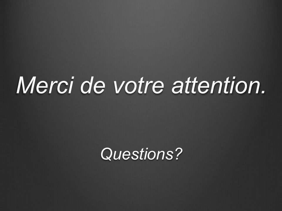 Merci de votre attention. Questions?